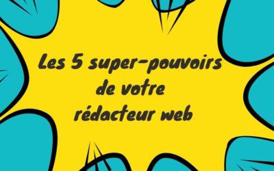 Les 5 super-pouvoirs de votre rédacteur web